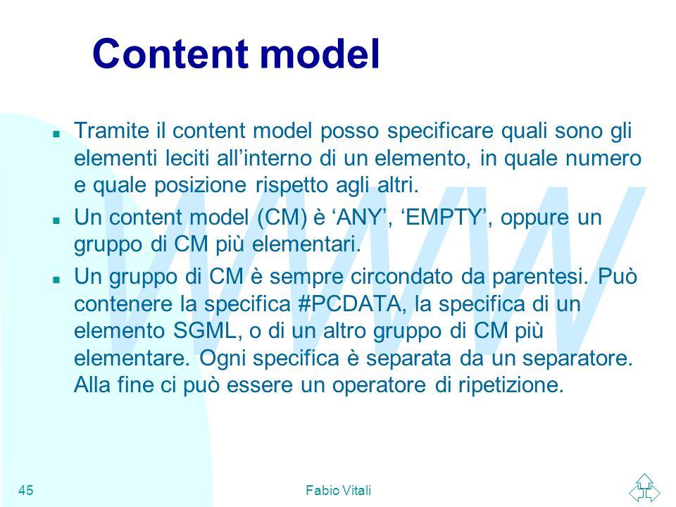 WWW Fabio Vitali45 Content model n Tramite il content model posso specificare quali sono gli elementi leciti all'interno di un elemento, in quale numero e quale posizione rispetto agli altri.