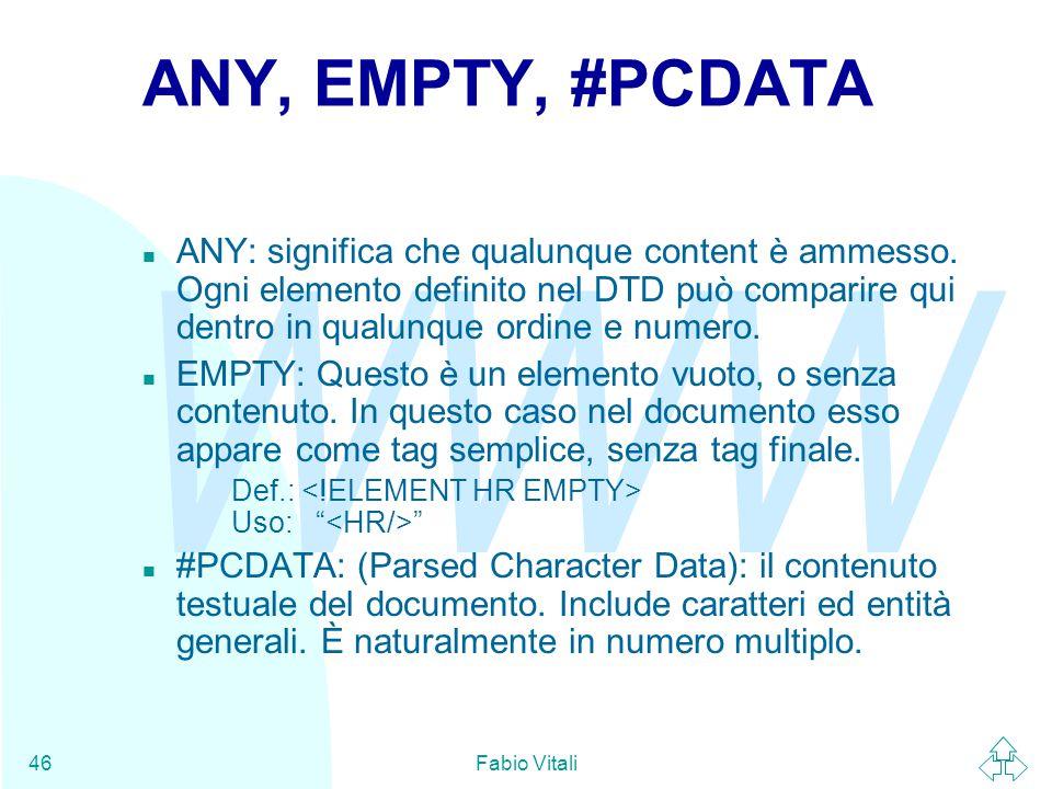 WWW Fabio Vitali46 ANY, EMPTY, #PCDATA ANY: significa che qualunque content è ammesso.