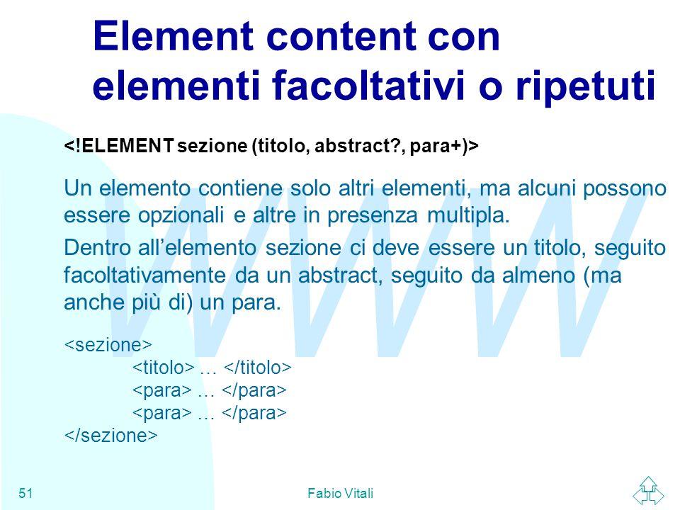 WWW Fabio Vitali51 Element content con elementi facoltativi o ripetuti Un elemento contiene solo altri elementi, ma alcuni possono essere opzionali e altre in presenza multipla.