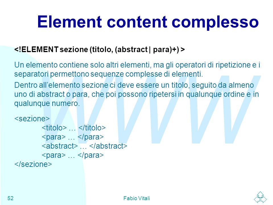 WWW Fabio Vitali52 Element content complesso Un elemento contiene solo altri elementi, ma gli operatori di ripetizione e i separatori permettono sequenze complesse di elementi.