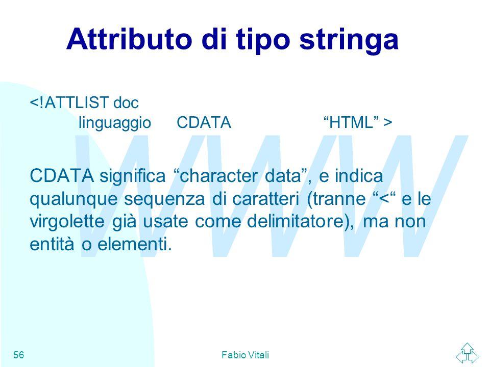 WWW Fabio Vitali56 Attributo di tipo stringa CDATA significa character data , e indica qualunque sequenza di caratteri (tranne < e le virgolette già usate come delimitatore), ma non entità o elementi.