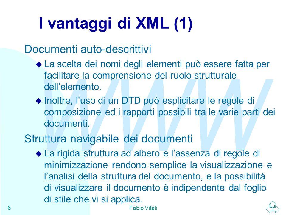 WWW Fabio Vitali6 I vantaggi di XML (1) Documenti auto-descrittivi u La scelta dei nomi degli elementi può essere fatta per facilitare la comprensione del ruolo strutturale dell'elemento.