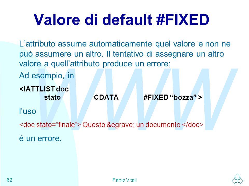 WWW Fabio Vitali62 Valore di default #FIXED L'attributo assume automaticamente quel valore e non ne può assumere un altro.