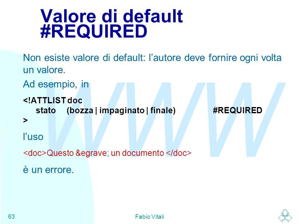 WWW Fabio Vitali63 Valore di default #REQUIRED Non esiste valore di default: l'autore deve fornire ogni volta un valore.