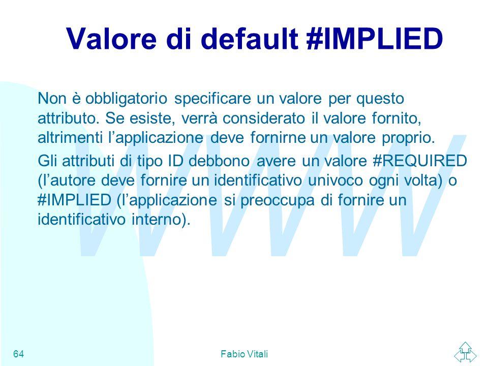 WWW Fabio Vitali64 Valore di default #IMPLIED Non è obbligatorio specificare un valore per questo attributo.