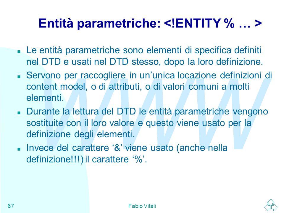 WWW Fabio Vitali67 Entità parametriche: n Le entità parametriche sono elementi di specifica definiti nel DTD e usati nel DTD stesso, dopo la loro definizione.