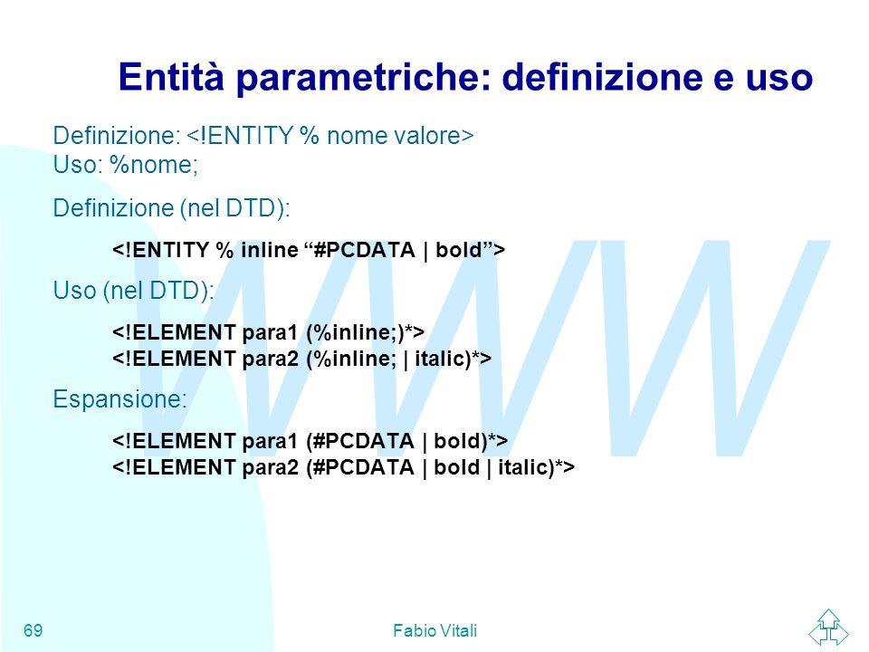 WWW Fabio Vitali69 Entità parametriche: definizione e uso Definizione: Uso: %nome; Definizione (nel DTD): Uso (nel DTD): Espansione:
