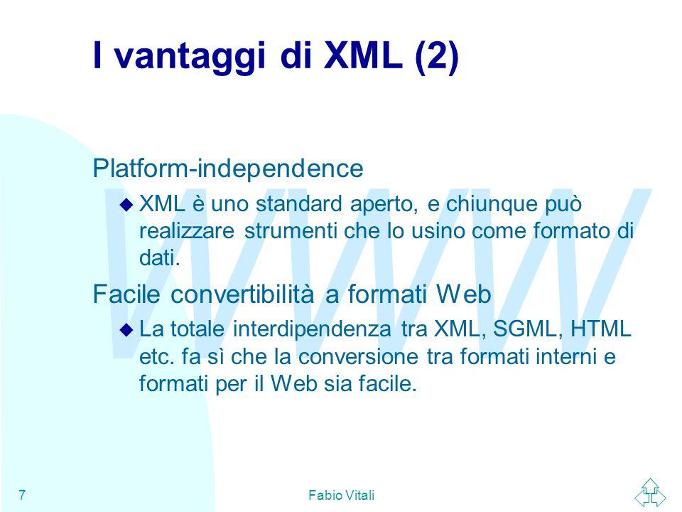WWW Fabio Vitali7 I vantaggi di XML (2) Platform-independence u XML è uno standard aperto, e chiunque può realizzare strumenti che lo usino come formato di dati.