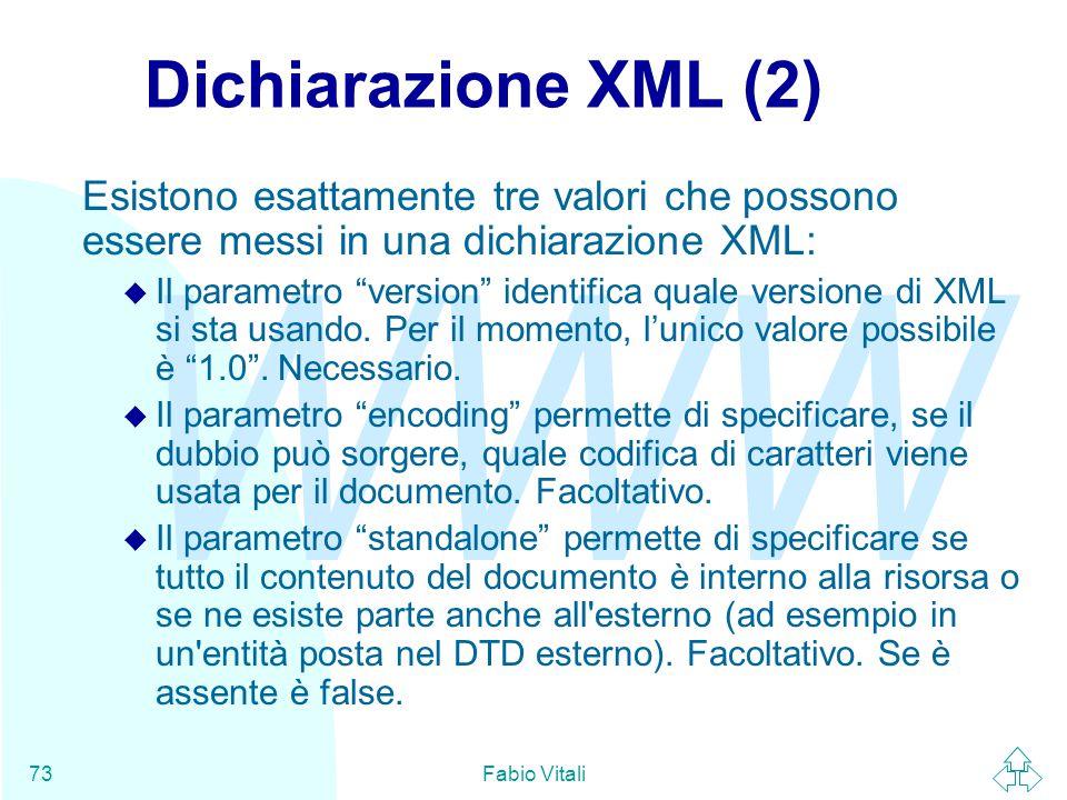 WWW Fabio Vitali73 Dichiarazione XML (2) Esistono esattamente tre valori che possono essere messi in una dichiarazione XML: u Il parametro version identifica quale versione di XML si sta usando.