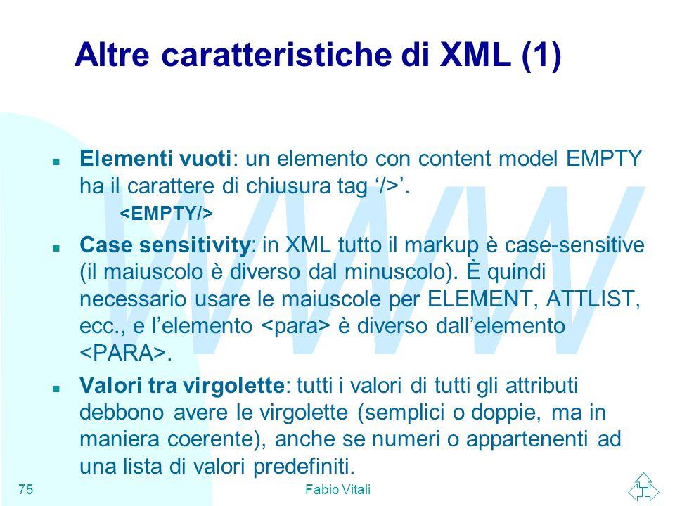 WWW Fabio Vitali75 Altre caratteristiche di XML (1) Elementi vuoti: un elemento con content model EMPTY ha il carattere di chiusura tag '/>'.