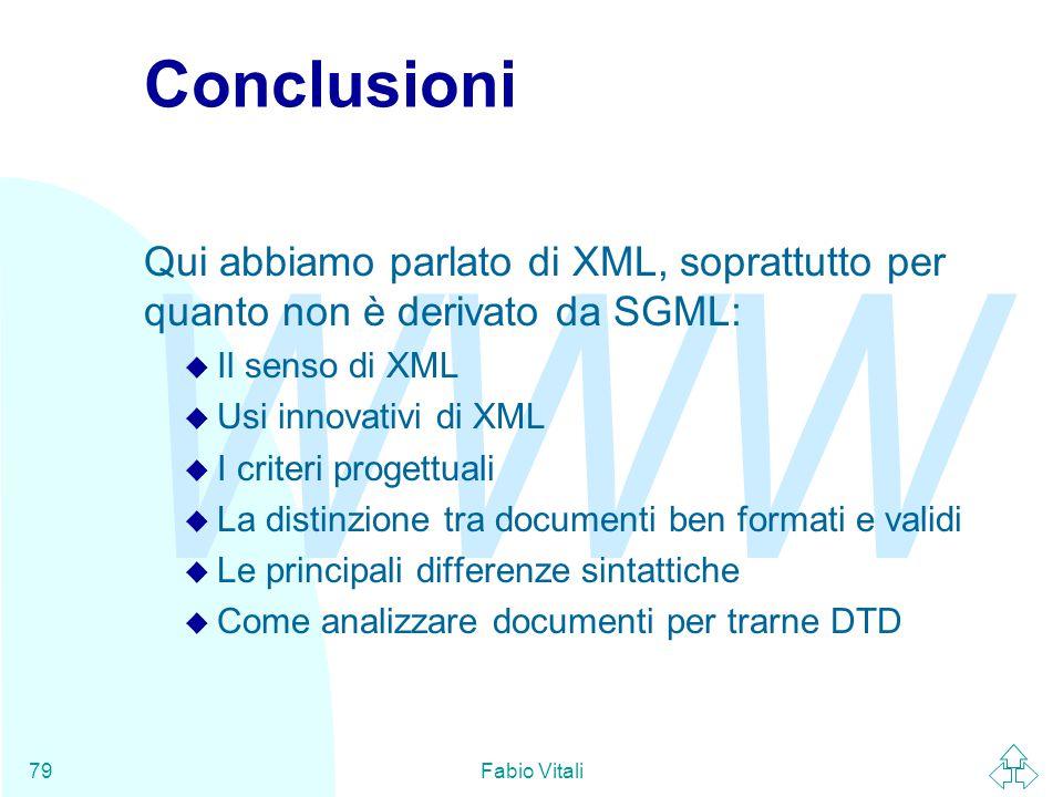 WWW Fabio Vitali79 Conclusioni Qui abbiamo parlato di XML, soprattutto per quanto non è derivato da SGML: u Il senso di XML u Usi innovativi di XML u I criteri progettuali u La distinzione tra documenti ben formati e validi u Le principali differenze sintattiche u Come analizzare documenti per trarne DTD
