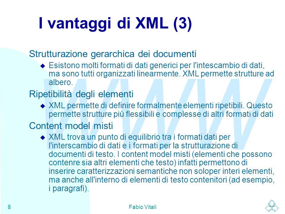 WWW Fabio Vitali8 I vantaggi di XML (3) Strutturazione gerarchica dei documenti u Esistono molti formati di dati generici per l intescambio di dati, ma sono tutti organizzati linearmente.