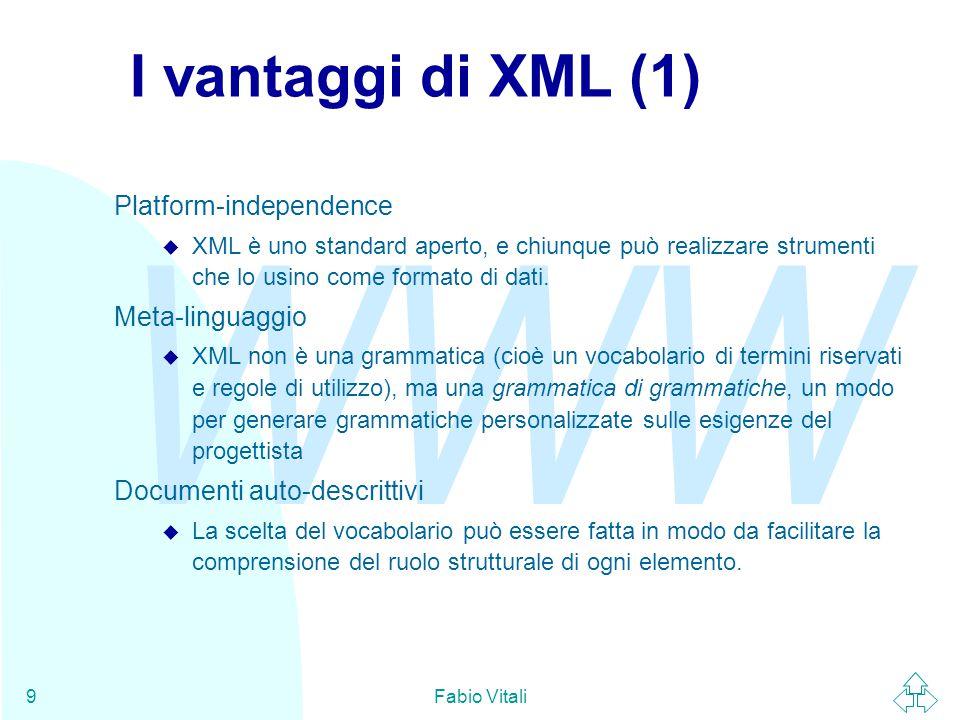 WWW Fabio Vitali9 I vantaggi di XML (1) Platform-independence u XML è uno standard aperto, e chiunque può realizzare strumenti che lo usino come formato di dati.