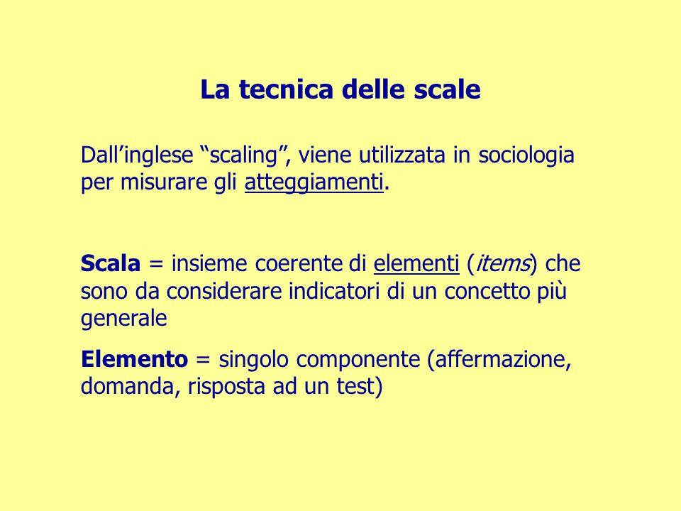 """La tecnica delle scale Dall'inglese """"scaling"""", viene utilizzata in sociologia per misurare gli atteggiamenti. Scala = insieme coerente di elementi (it"""