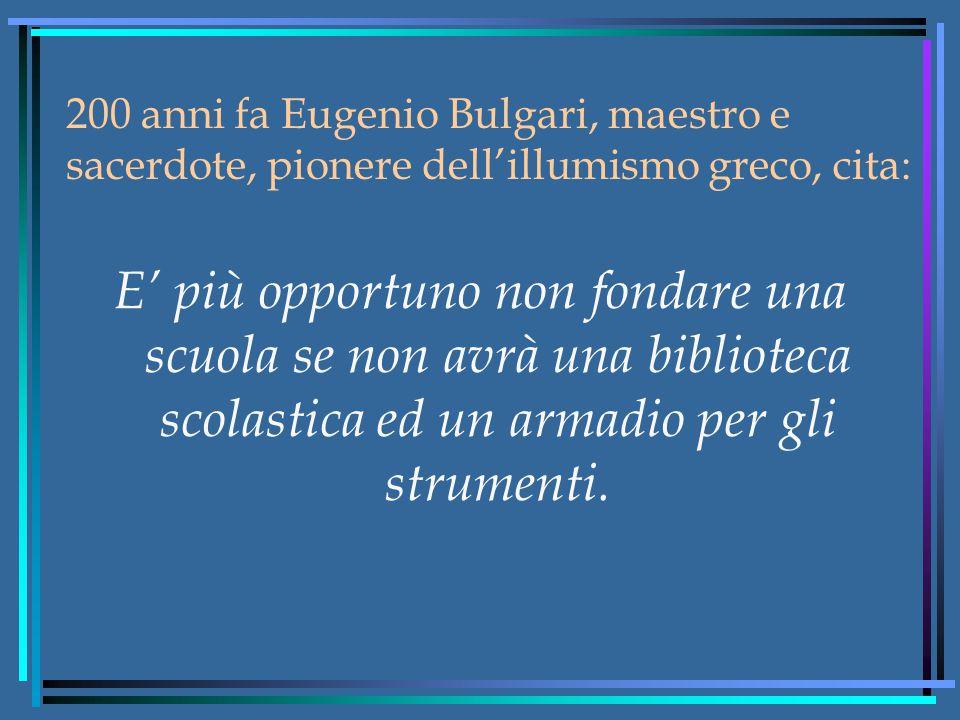200 anni fa Eugenio Bulgari, maestro e sacerdote, pionere dell'illumismo greco, cita: E' più opportuno non fondare una scuola se non avrà una biblioteca scolastica ed un armadio per gli strumenti.