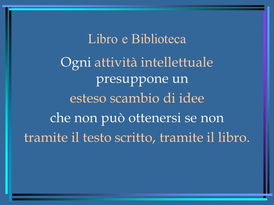 Libro e Biblioteca Ogni attività intellettuale presuppone un esteso scambio di idee che non può ottenersi se non tramite il testo scritto, tramite il libro.