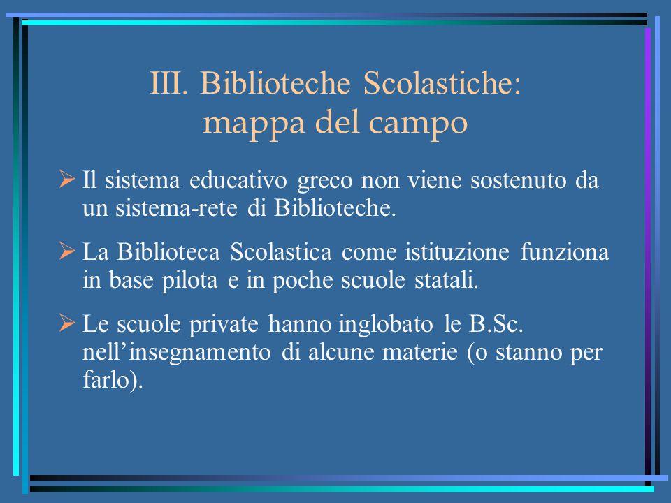 III. Biblioteche Scolastiche: mappa del campo  Il sistema educativo greco non viene sostenuto da un sistema-rete di Biblioteche.  La Biblioteca Scol