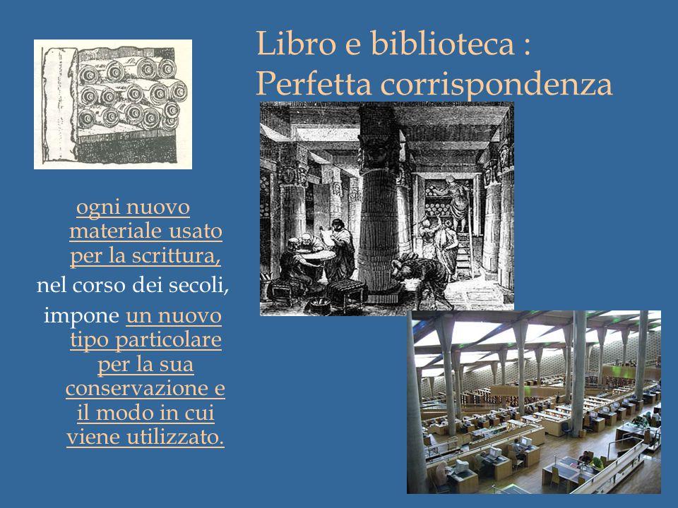 Libro e biblioteca : Perfetta corrispondenza ogni nuovo materiale usato per la scrittura, nel corso dei secoli, impone un nuovo tipo particolare per la sua conservazione e il modo in cui viene utilizzato.