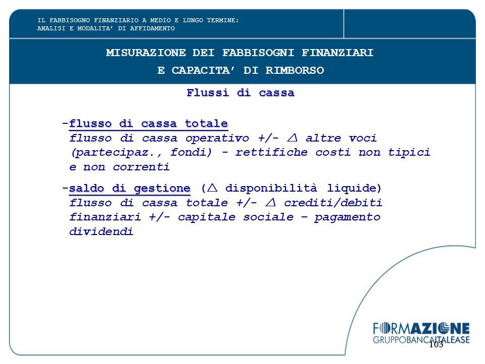 103 MISURAZIONE DEI FABBISOGNI FINANZIARI E CAPACITA' DI RIMBORSO Flussi di cassa flusso di cassa totale -flusso di cassa totale flusso di cassa operativo +/-  altre voci (partecipaz., fondi) - rettifiche costi non tipici e non correnti saldo di gestione -saldo di gestione (  disponibilità liquide) flusso di cassa totale +/-  crediti/debiti finanziari +/- capitale sociale – pagamento dividendi IL FABBISOGNO FINANZIARIO A MEDIO E LUNGO TERMINE: ANALISI E MODALITA' DI AFFIDAMENTO