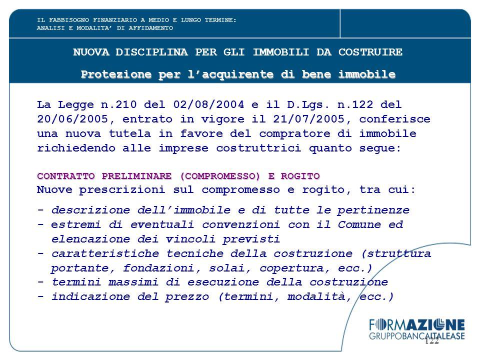 122 NUOVA DISCIPLINA PER GLI IMMOBILI DA COSTRUIRE Protezione per l'acquirente di bene immobile La Legge n.210 del 02/08/2004 e il D.Lgs.