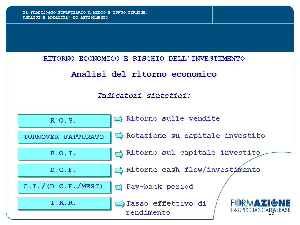 16 RITORNO ECONOMICO E RISCHIO DELL'INVESTIMENTO Analisi del ritorno economico Indicatori sintetici: Ritorno sulle vendite Rotazione su capitale inves
