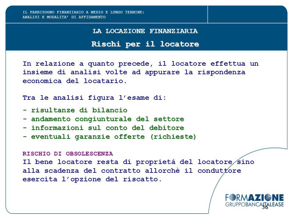 36 LA LOCAZIONE FINANZIARIA Rischi per il locatore In relazione a quanto precede, il locatore effettua un insieme di analisi volte ad appurare la rispondenza economica del locatario.