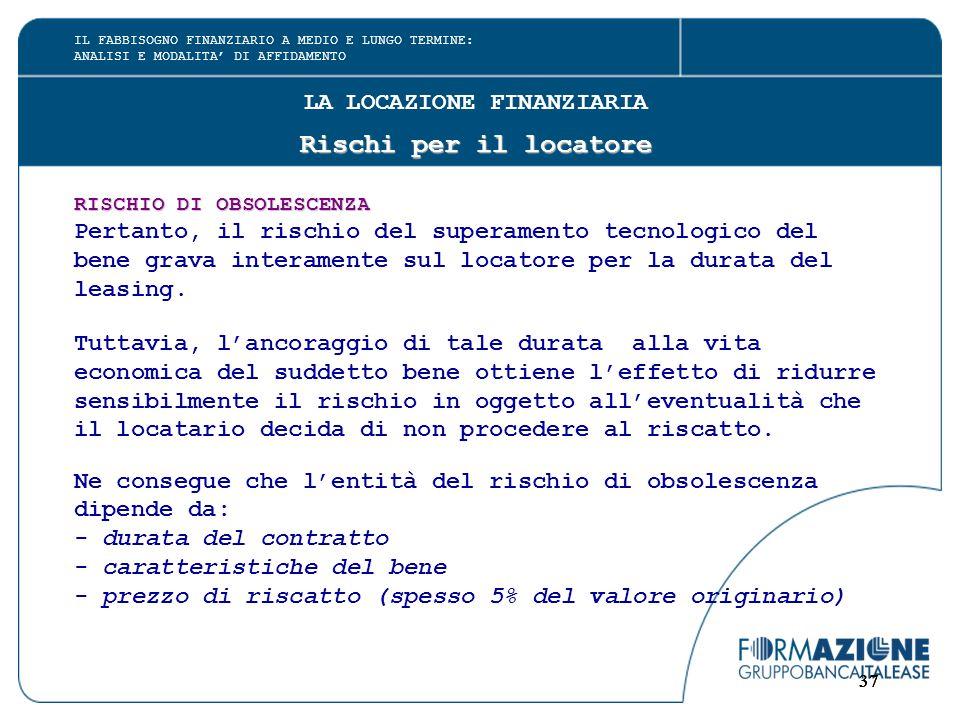 37 LA LOCAZIONE FINANZIARIA Rischi per il locatore RISCHIO DI OBSOLESCENZA Pertanto, il rischio del superamento tecnologico del bene grava interamente sul locatore per la durata del leasing.