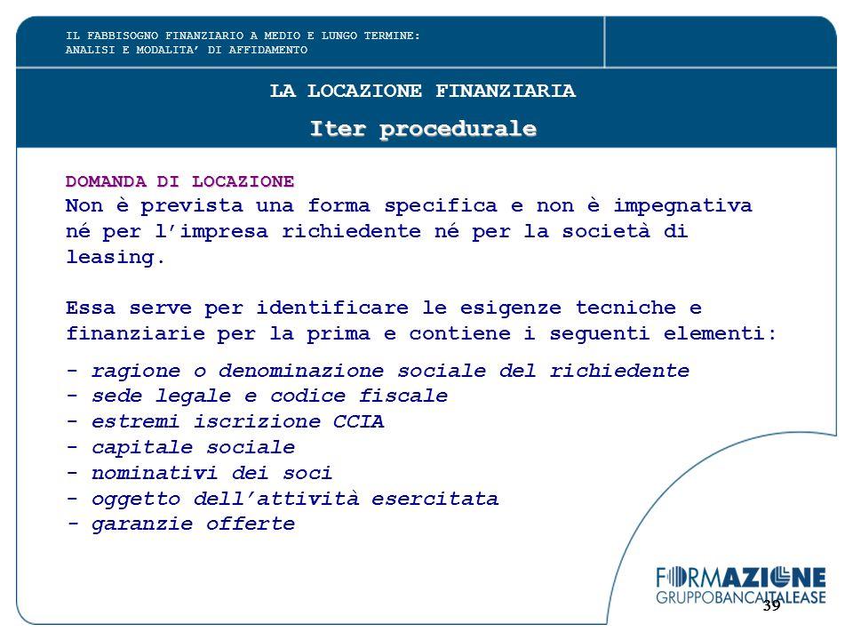 39 LA LOCAZIONE FINANZIARIA Iter procedurale DOMANDA DI LOCAZIONE Non è prevista una forma specifica e non è impegnativa né per l'impresa richiedente né per la società di leasing.