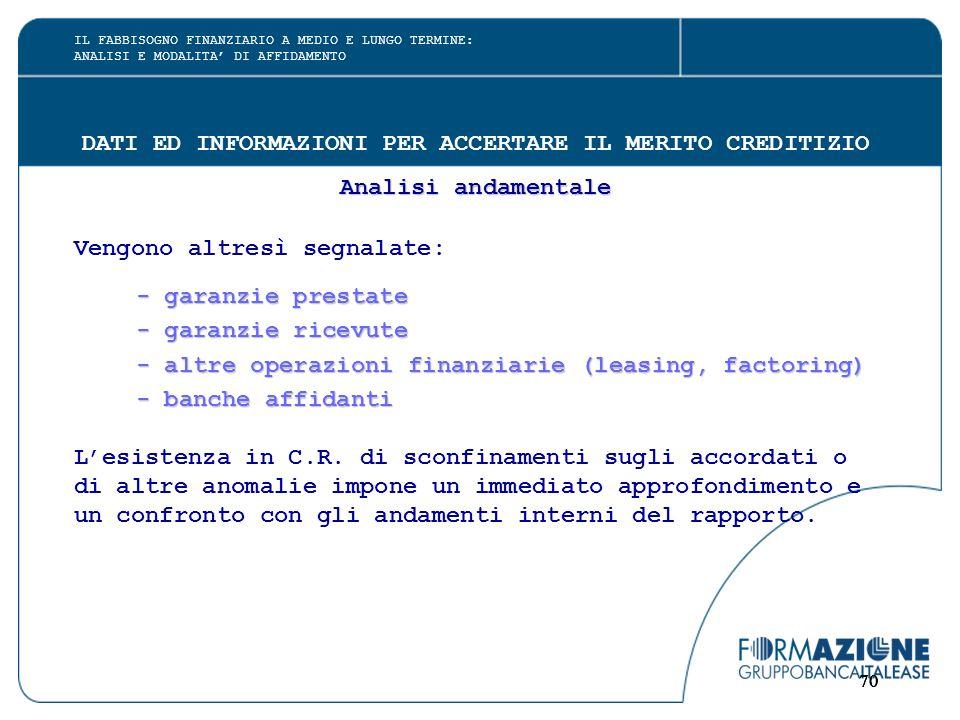 70 DATI ED INFORMAZIONI PER ACCERTARE IL MERITO CREDITIZIO Analisi andamentale Vengono altresì segnalate: - garanzie prestate - garanzie ricevute - ga