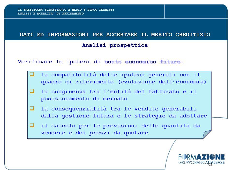 83 DATI ED INFORMAZIONI PER ACCERTARE IL MERITO CREDITIZIO Analisi prospettica conto economico futuro Verificare le ipotesi di conto economico futuro: