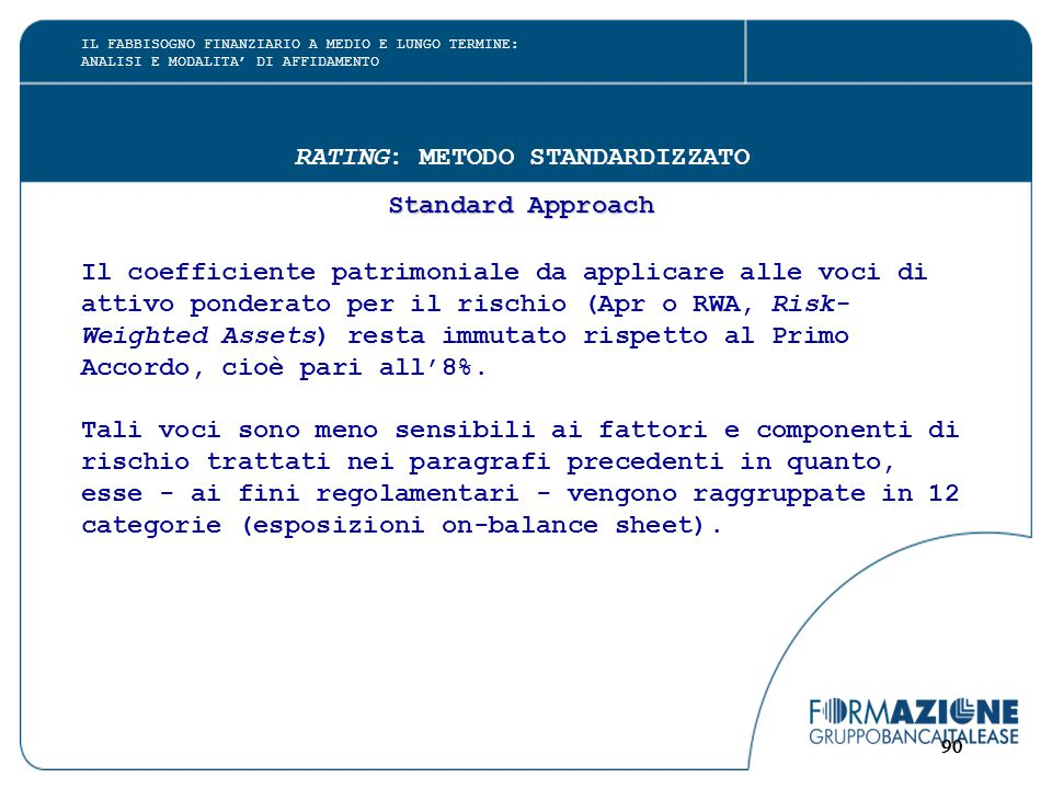 90 RATING: METODO STANDARDIZZATO Standard Approach Il coefficiente patrimoniale da applicare alle voci di attivo ponderato per il rischio (Apr o RWA, Risk- Weighted Assets) resta immutato rispetto al Primo Accordo, cioè pari all'8%.