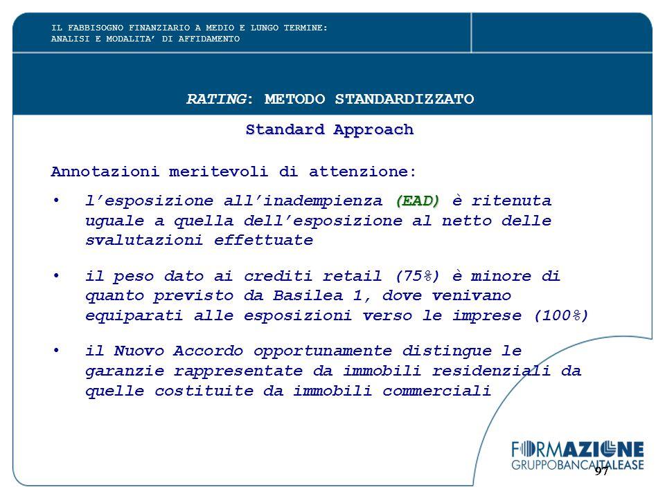 97 RATING: METODO STANDARDIZZATO Standard Approach Annotazioni meritevoli di attenzione: (EAD)l'esposizione all'inadempienza (EAD) è ritenuta uguale a