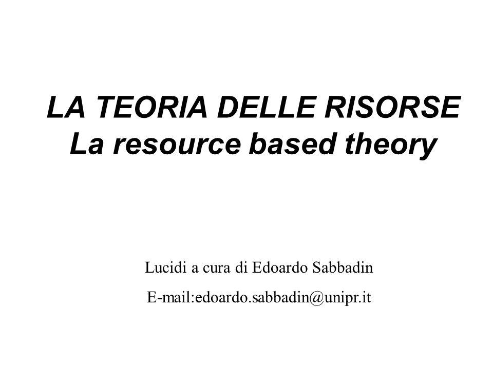 LA TEORIA DELLE RISORSE La resource based theory Lucidi a cura di Edoardo Sabbadin E-mail:edoardo.sabbadin@unipr.it