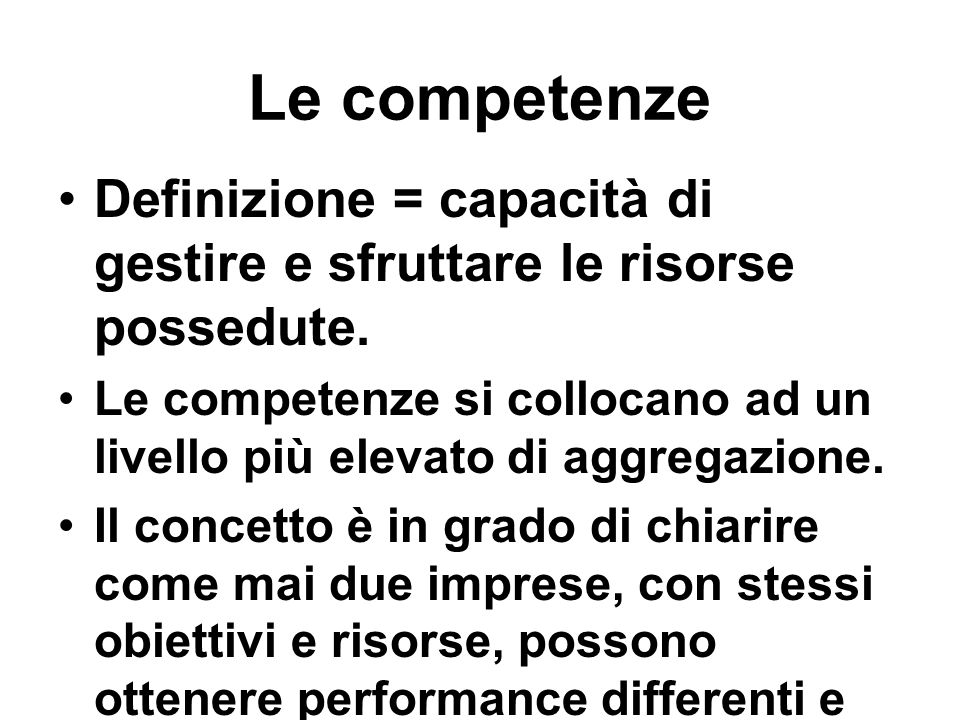 Le competenze Definizione = capacità di gestire e sfruttare le risorse possedute. Le competenze si collocano ad un livello più elevato di aggregazione