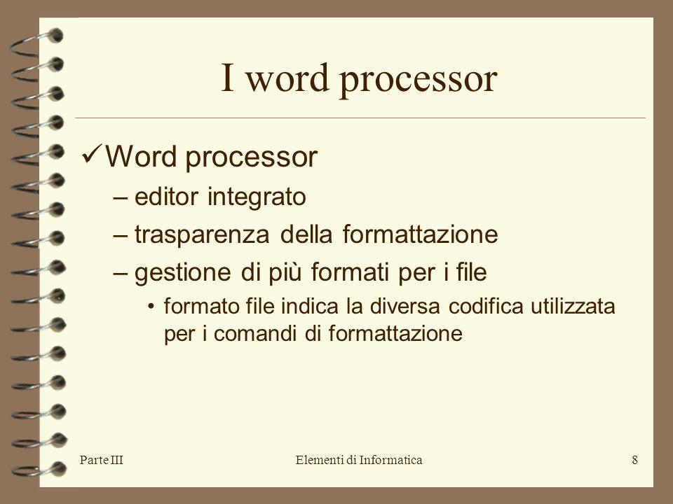 Parte IIIElementi di Informatica8 I word processor Word processor –editor integrato –trasparenza della formattazione –gestione di più formati per i file formato file indica la diversa codifica utilizzata per i comandi di formattazione