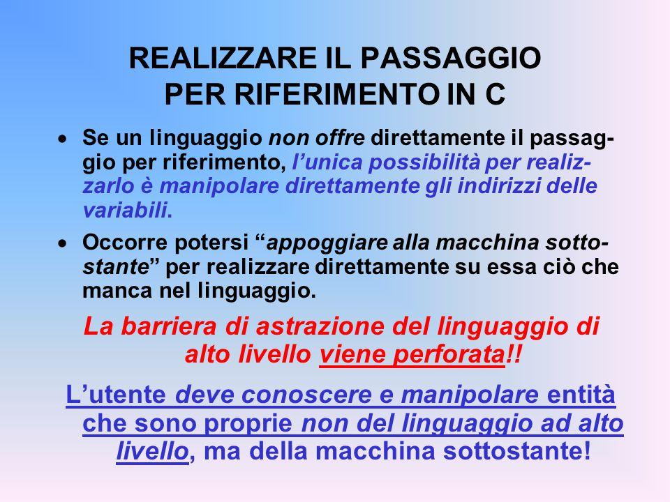 REALIZZARE IL PASSAGGIO PER RIFERIMENTO IN C  Se un linguaggio non offre direttamente il passag- gio per riferimento, l'unica possibilità per realiz-