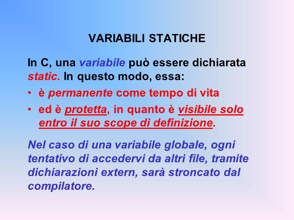 VARIABILI STATICHE In C, una variabile può essere dichiarata static. In questo modo, essa: è permanente come tempo di vita ed è protetta, in quanto è