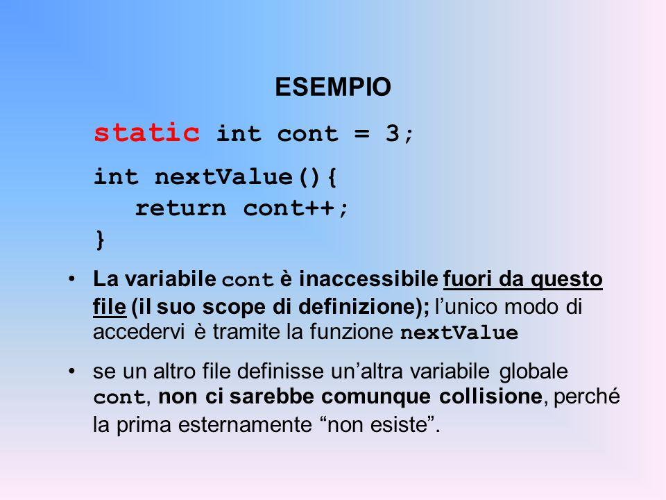 ESEMPIO static int cont = 3; int nextValue(){ return cont++; } La variabile cont è inaccessibile fuori da questo file (il suo scope di definizione); l'unico modo di accedervi è tramite la funzione nextValue se un altro file definisse un'altra variabile globale cont, non ci sarebbe comunque collisione, perché la prima esternamente non esiste .