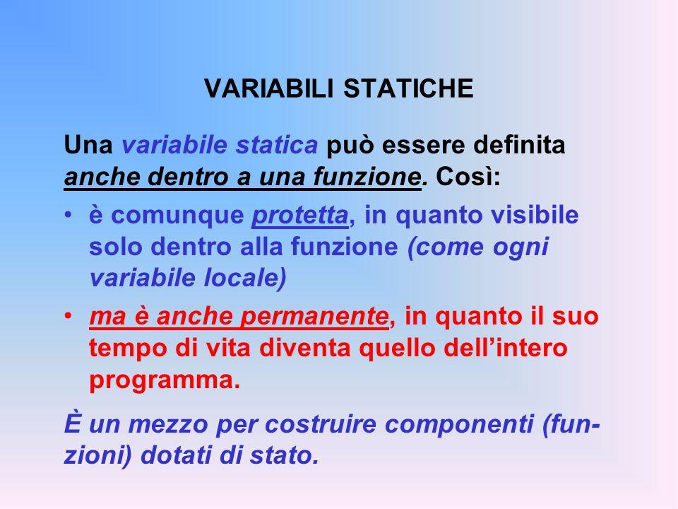 VARIABILI STATICHE Una variabile statica può essere definita anche dentro a una funzione. Così: è comunque protetta, in quanto visibile solo dentro al