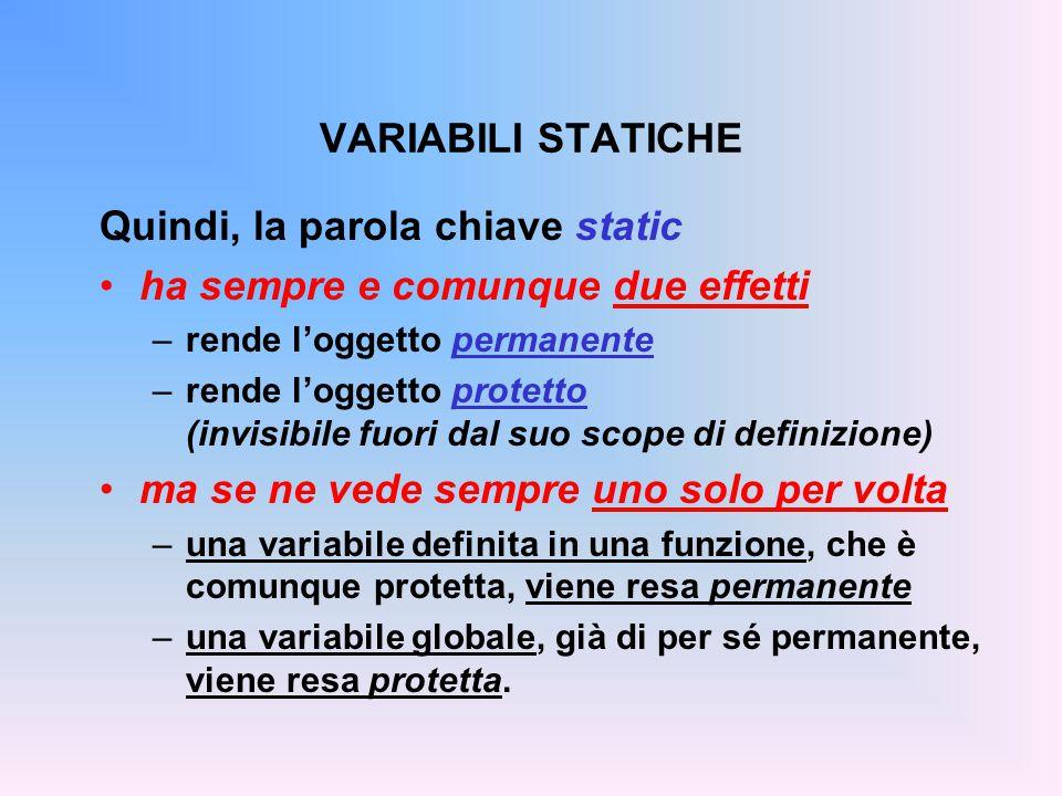 VARIABILI STATICHE Quindi, la parola chiave static ha sempre e comunque due effetti –rende l'oggetto permanente –rende l'oggetto protetto (invisibile