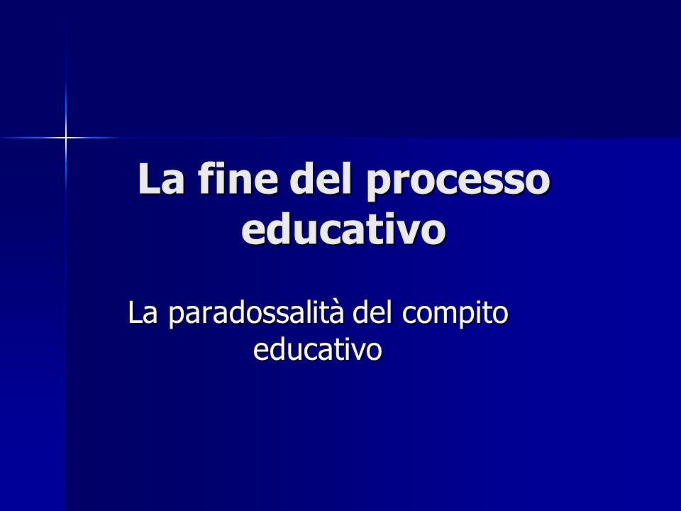 La fine del processo educativo La paradossalità del compito educativo