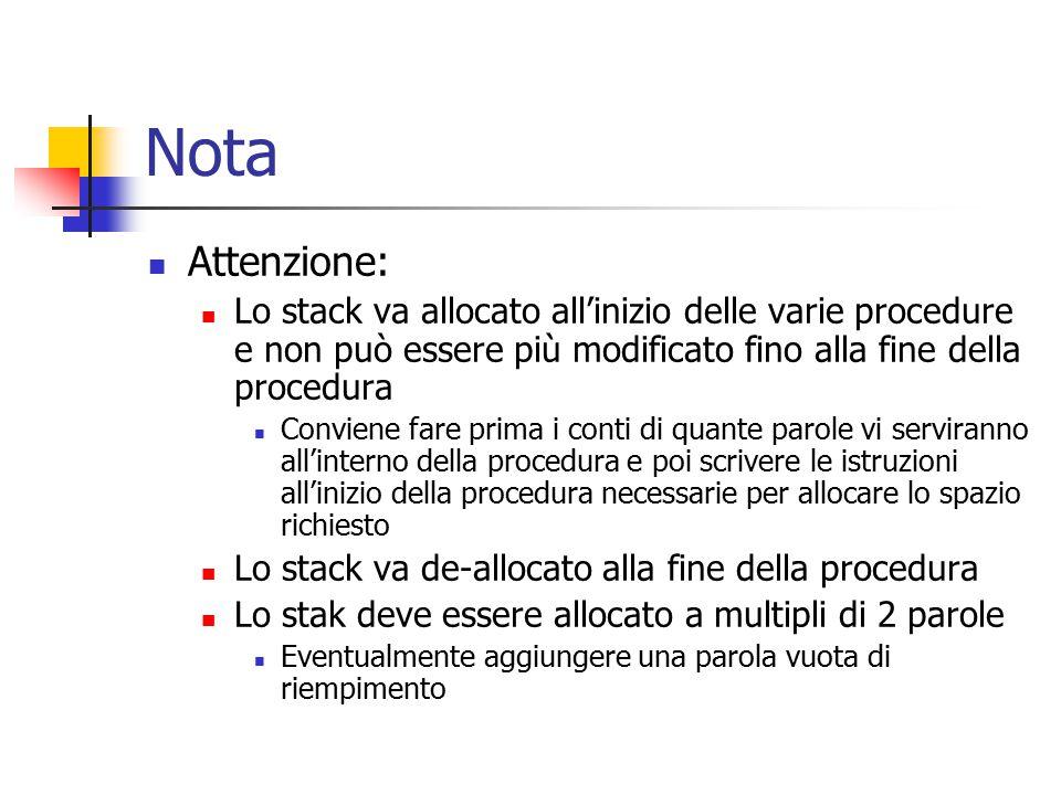 Nota Attenzione: Lo stack va allocato all'inizio delle varie procedure e non può essere più modificato fino alla fine della procedura Conviene fare prima i conti di quante parole vi serviranno all'interno della procedura e poi scrivere le istruzioni all'inizio della procedura necessarie per allocare lo spazio richiesto Lo stack va de-allocato alla fine della procedura Lo stak deve essere allocato a multipli di 2 parole Eventualmente aggiungere una parola vuota di riempimento
