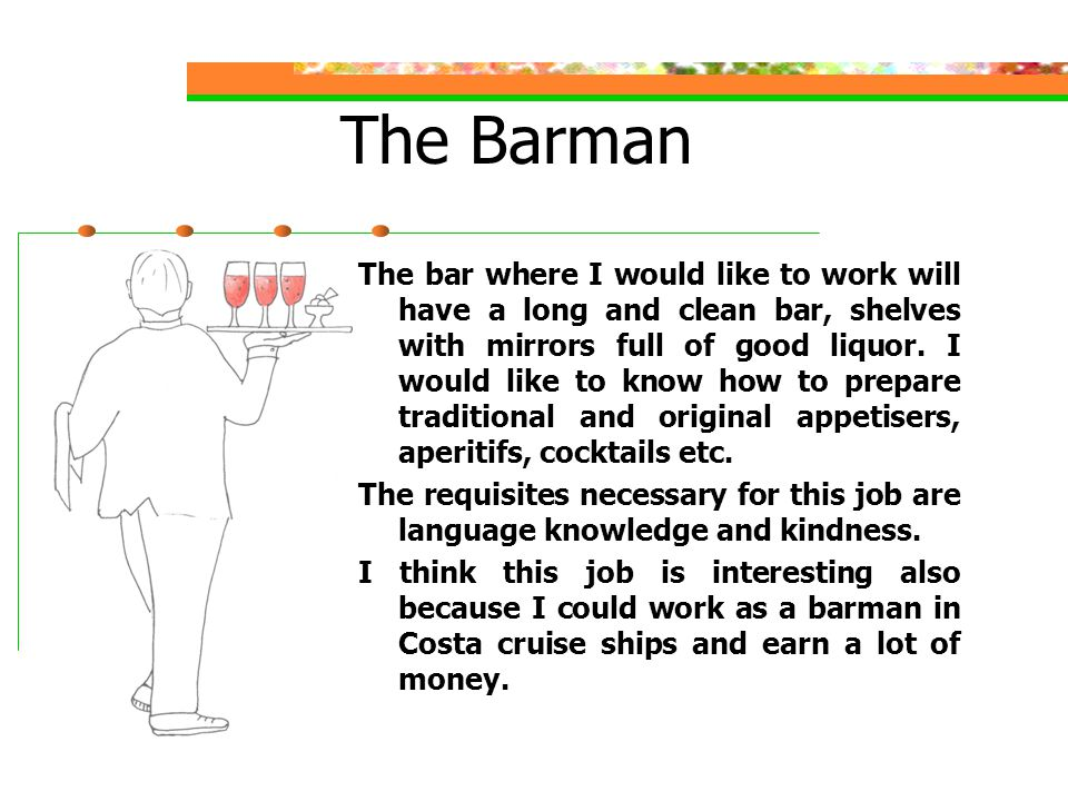 The Barman The bar where I would like to work will have a long and clean bar, shelves with mirrors full of good liquor.