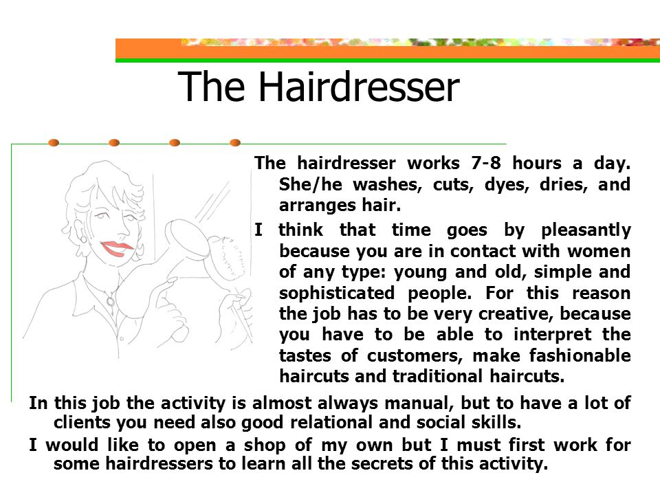 The Hairdresser In this job the activity is almost always manual, but to have a lot of clients you need also good relational and social skills.