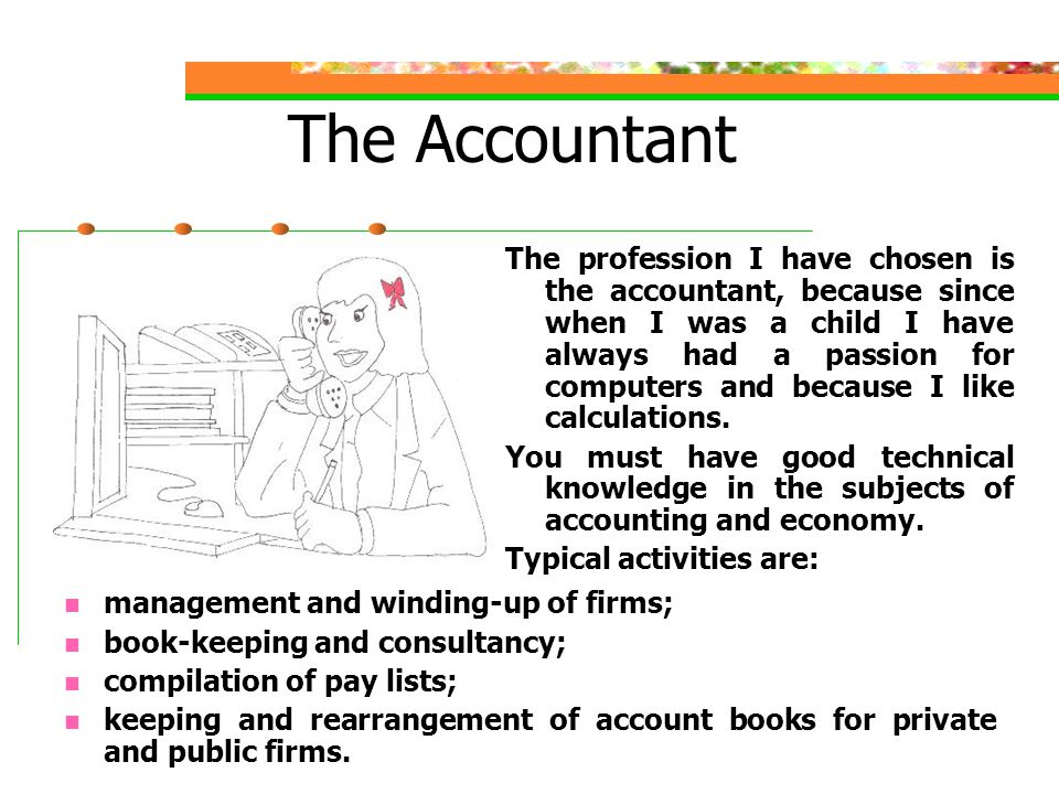 The Accountant The profession I have chosen is the accountant, because since when I was a child I have always had a passion for computers and because I like calculations.
