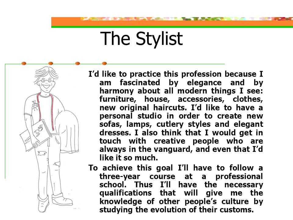 The Stylist I'd like to practice this profession because I am fascinated by elegance and by harmony about all modern things I see: furniture, house, accessories, clothes, new original haircuts.