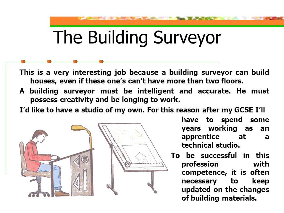 The Building Surveyor This is a very interesting job because a building surveyor can build houses, even if these one's can't have more than two floors.