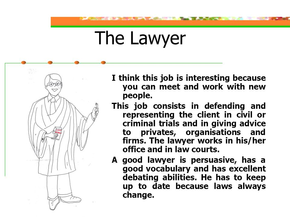 The Lawyer I think this job is interesting because you can meet and work with new people.