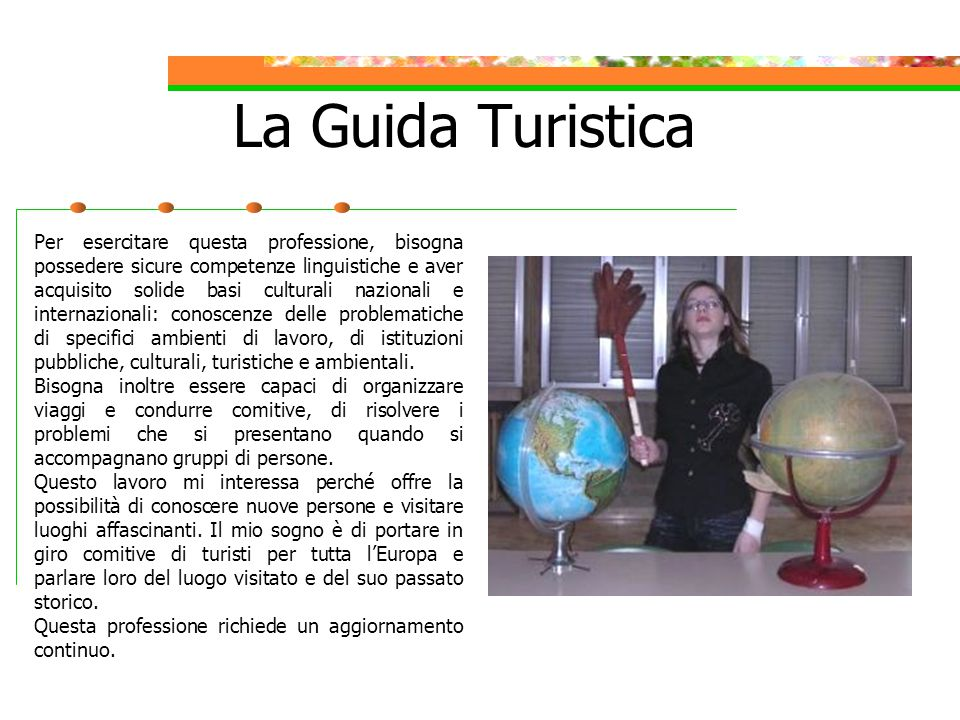 The Tourist Guide To practice this profession you need good linguistic competence and solid national and international cultural bases: knowledge of the situation and problems of specific working environments and of public cultural, tourist and environmental institutions.