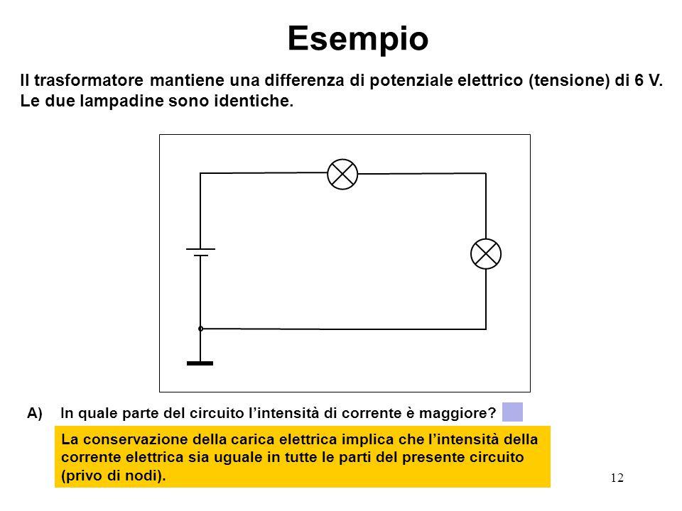 12 Esempio Il trasformatore mantiene una differenza di potenziale elettrico (tensione) di 6 V. Le due lampadine sono identiche. A)In quale parte del c